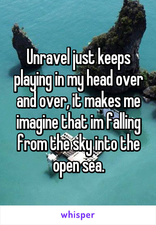 Unravel just keeps playing in my head over and over, it makes me imagine that im falling from the sky into the open sea.