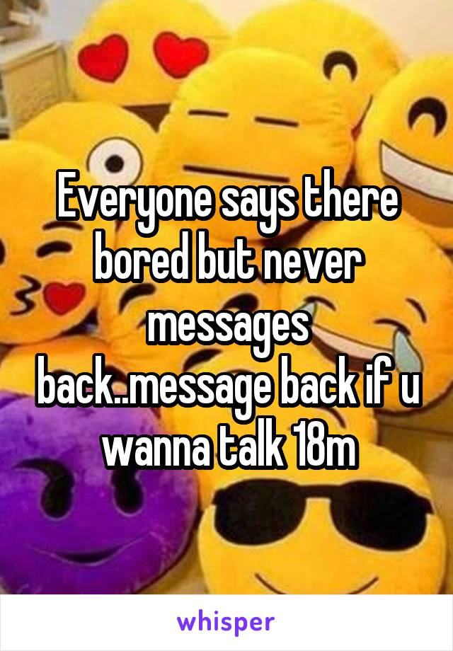 Everyone says there bored but never messages back..message back if u wanna talk 18m