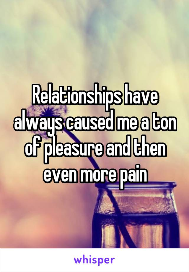 Relationships have always caused me a ton of pleasure and then even more pain