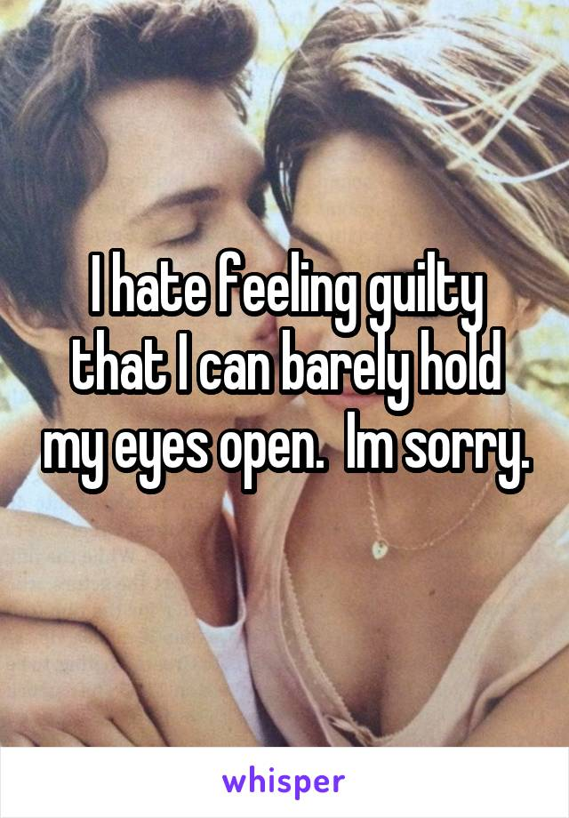 I hate feeling guilty that I can barely hold my eyes open.  Im sorry.
