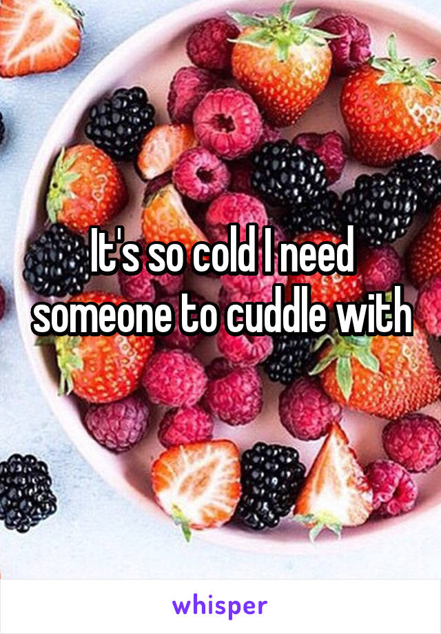 It's so cold I need someone to cuddle with