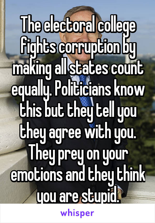 The electoral college fights corruption by making all states count equally. Politicians know this but they tell you they agree with you. They prey on your emotions and they think you are stupid.