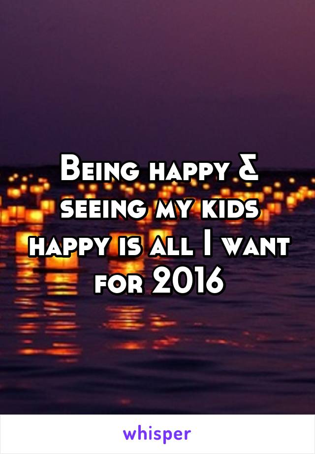 Being happy & seeing my kids happy is all I want for 2016