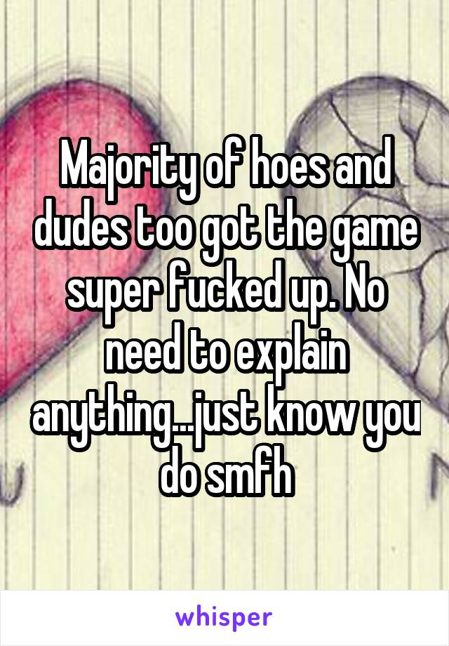 Majority of hoes and dudes too got the game super fucked up. No need to explain anything...just know you do smfh