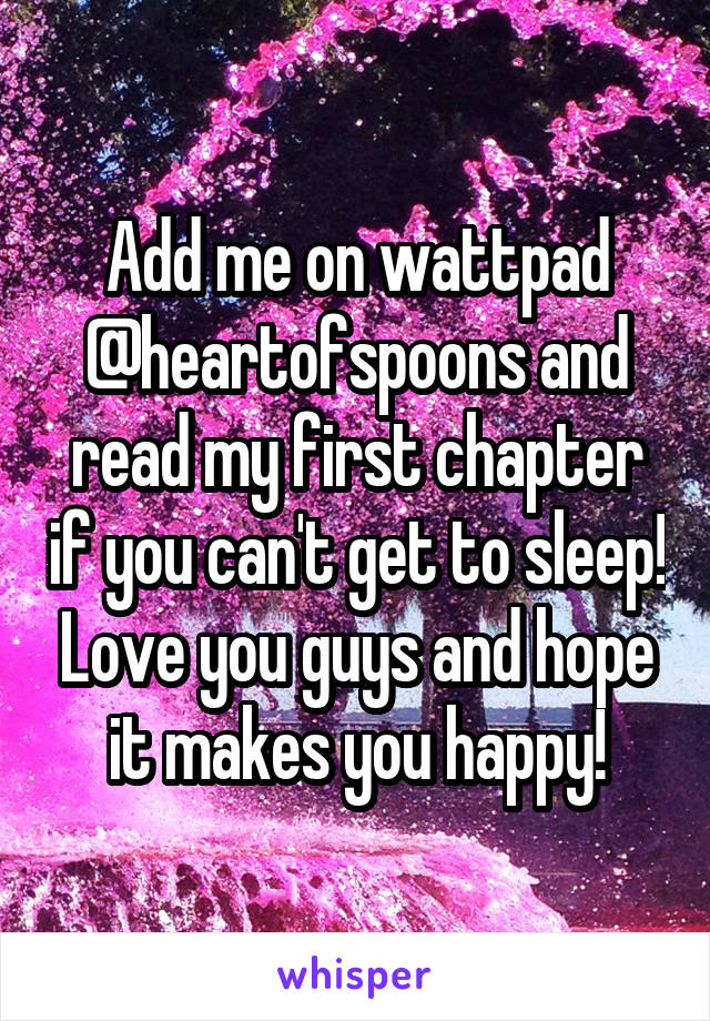 Add me on wattpad @heartofspoons and read my first chapter if you can't get to sleep! Love you guys and hope it makes you happy!