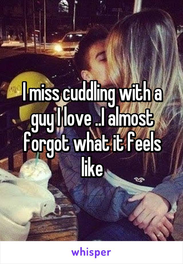 I miss cuddling with a guy I love ..I almost forgot what it feels like