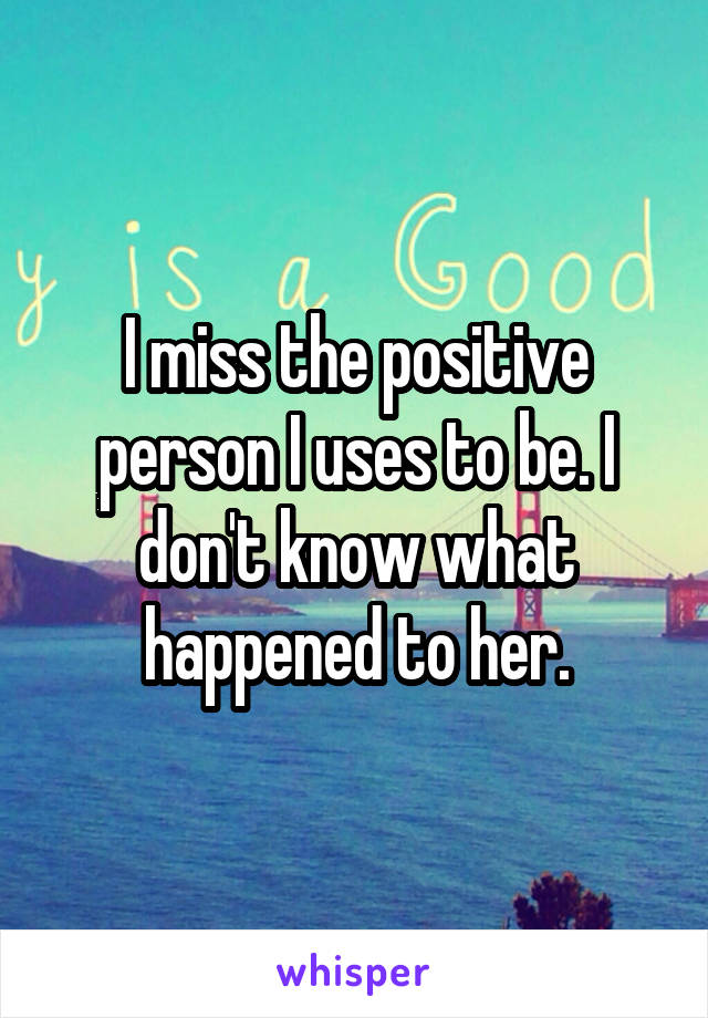 I miss the positive person I uses to be. I don't know what happened to her.