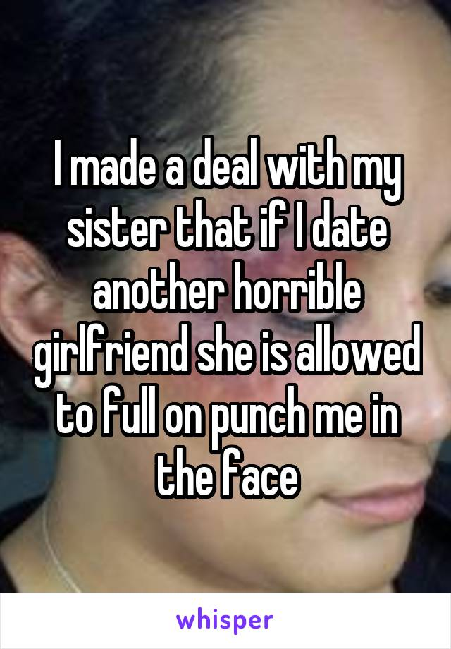 I made a deal with my sister that if I date another horrible girlfriend she is allowed to full on punch me in the face