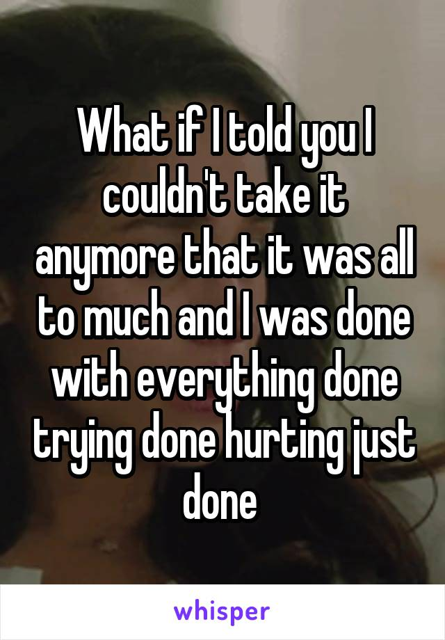 What if I told you I couldn't take it anymore that it was all to much and I was done with everything done trying done hurting just done