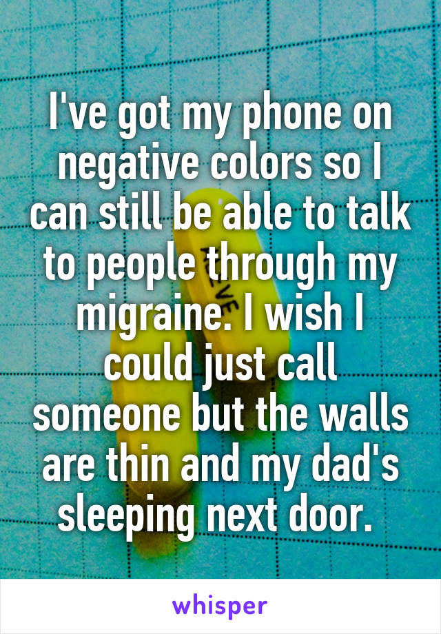 I've got my phone on negative colors so I can still be able to talk to people through my migraine. I wish I could just call someone but the walls are thin and my dad's sleeping next door.