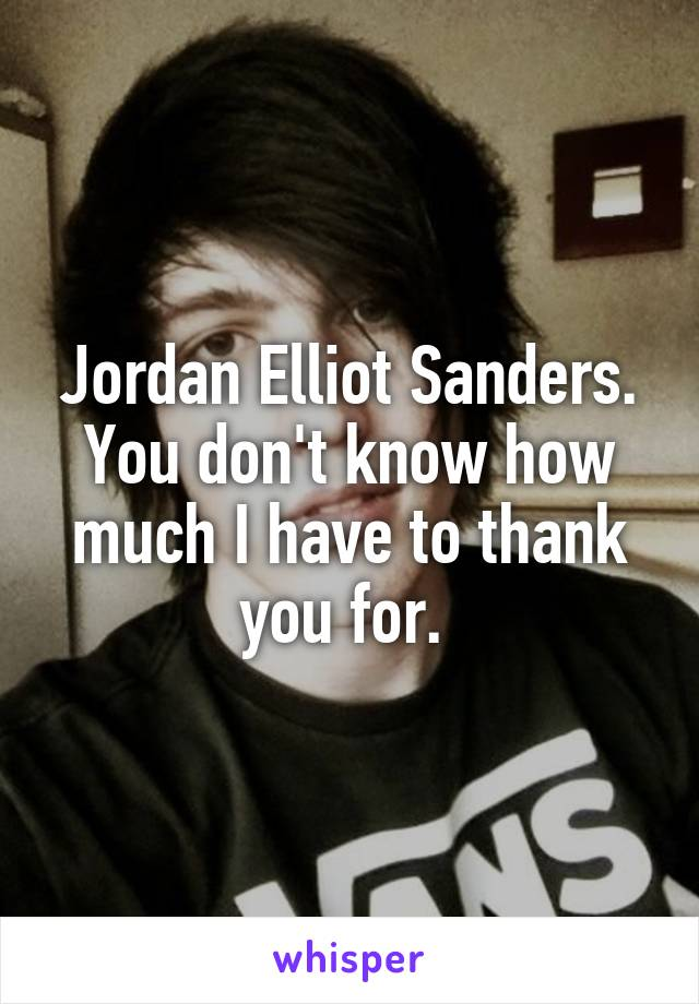 Jordan Elliot Sanders. You don't know how much I have to thank you for.