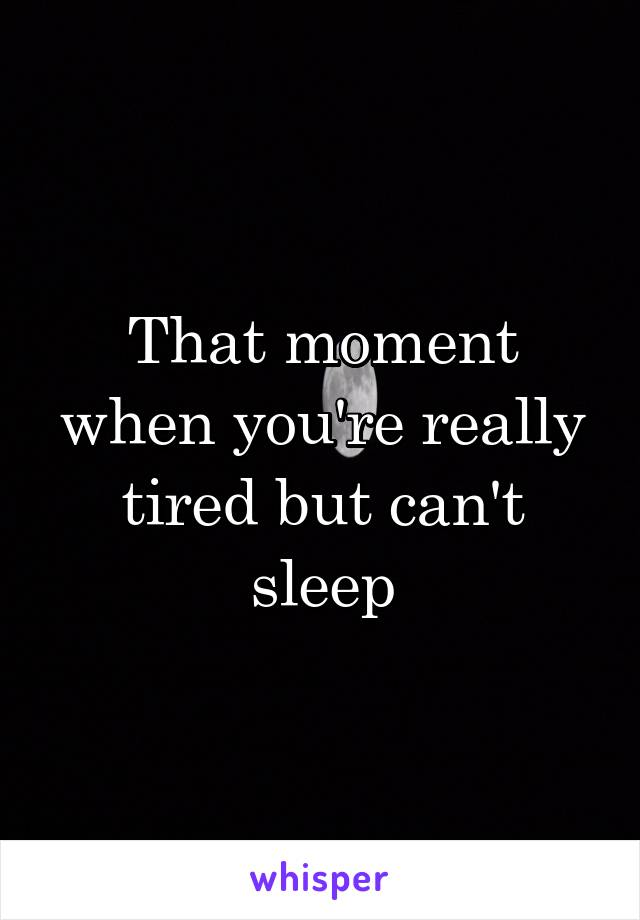 That moment when you're really tired but can't sleep