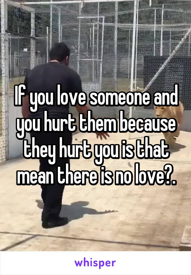 If you love someone and you hurt them because they hurt you is that mean there is no love?.
