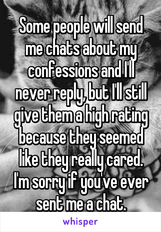 Some people will send me chats about my confessions and I'll never reply, but I'll still give them a high rating because they seemed like they really cared. I'm sorry if you've ever sent me a chat.