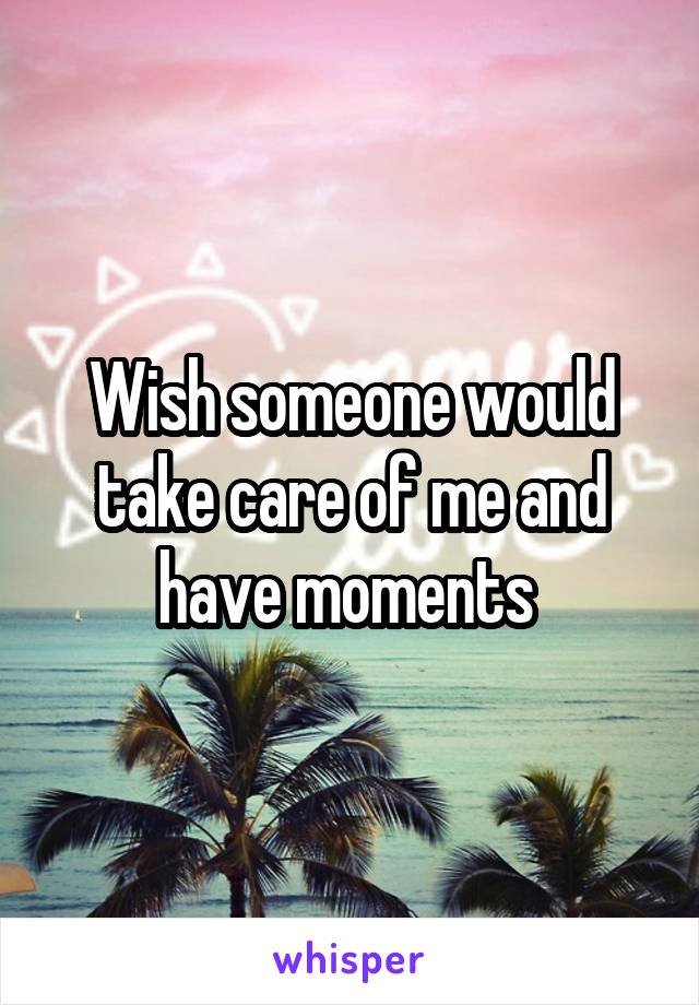 Wish someone would take care of me and have moments
