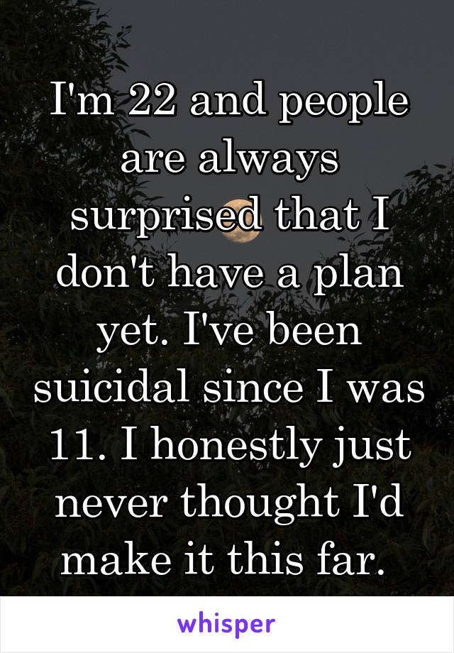 I'm 22 and people are always surprised that I don't have a plan yet. I've been suicidal since I was 11. I honestly just never thought I'd make it this far.