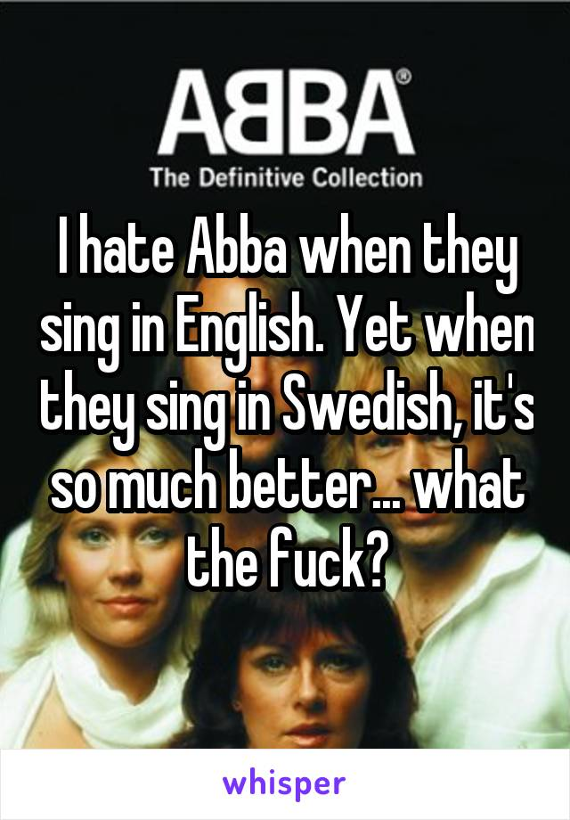 I hate Abba when they sing in English. Yet when they sing in Swedish, it's so much better... what the fuck?
