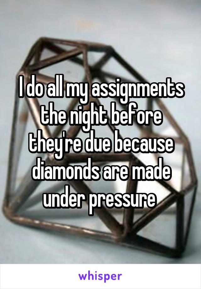 I do all my assignments the night before they're due because diamonds are made under pressure