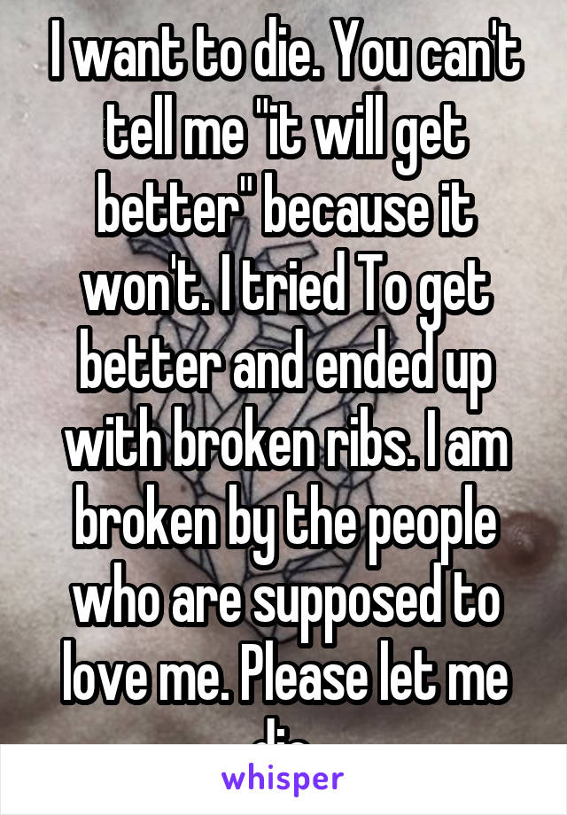 "I want to die. You can't tell me ""it will get better"" because it won't. I tried To get better and ended up with broken ribs. I am broken by the people who are supposed to love me. Please let me die."