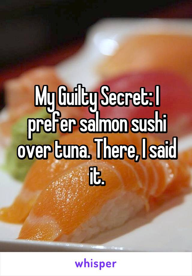 My Guilty Secret: I prefer salmon sushi over tuna. There, I said it.