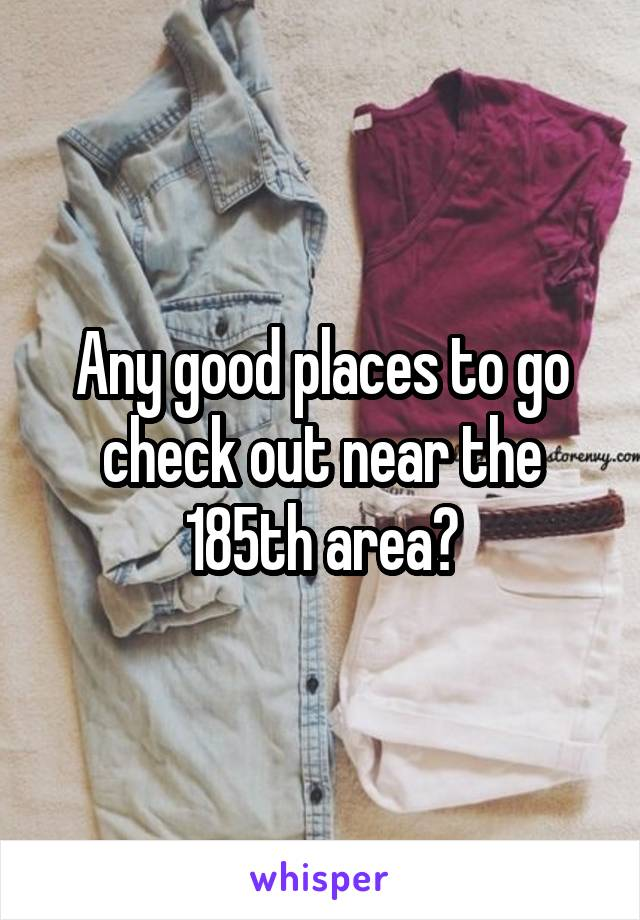 Any good places to go check out near the 185th area?