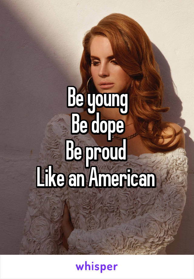 Be young Be dope Be proud  Like an American