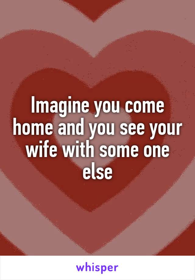 Imagine you come home and you see your wife with some one else