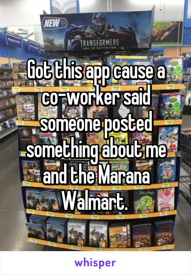 Got this app cause a co-worker said someone posted something about me and the Marana Walmart.