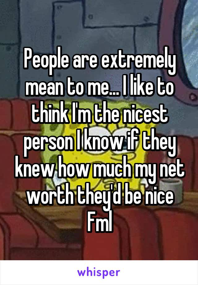 People are extremely mean to me... I like to think I'm the nicest person I know if they knew how much my net worth they'd be nice Fml