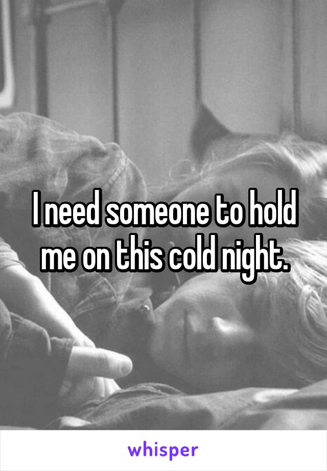 I need someone to hold me on this cold night.