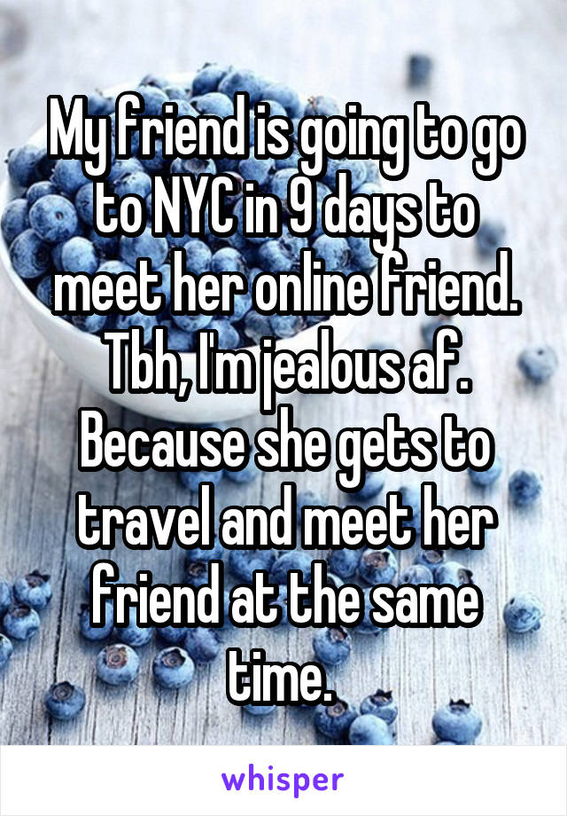 My friend is going to go to NYC in 9 days to meet her online friend. Tbh, I'm jealous af. Because she gets to travel and meet her friend at the same time.