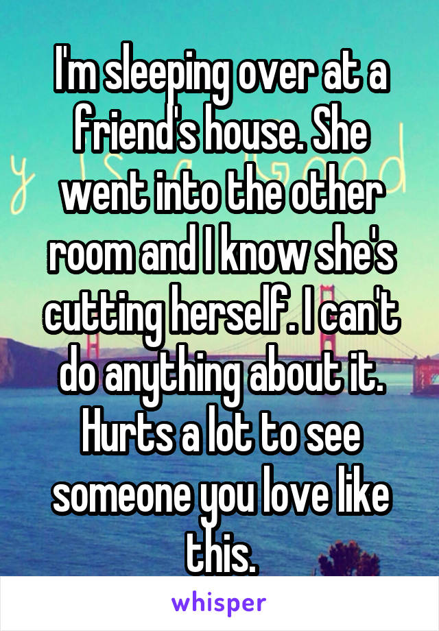 I'm sleeping over at a friend's house. She went into the other room and I know she's cutting herself. I can't do anything about it. Hurts a lot to see someone you love like this.