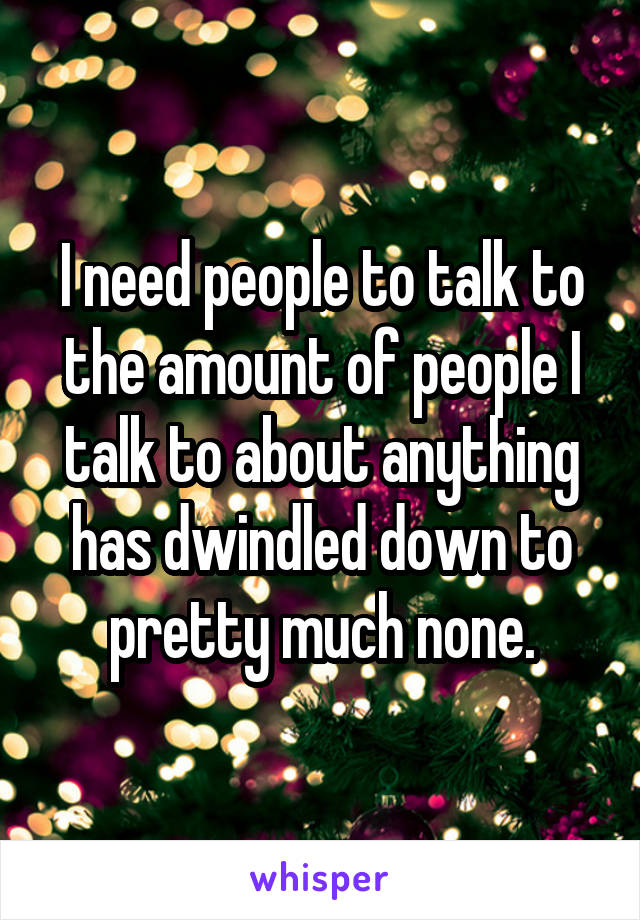 I need people to talk to the amount of people I talk to about anything has dwindled down to pretty much none.
