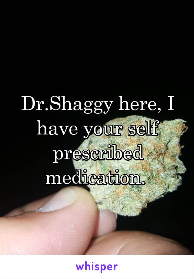 Dr.Shaggy here, I have your self prescribed medication.