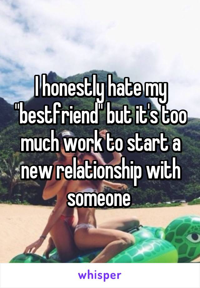 """I honestly hate my """"bestfriend"""" but it's too much work to start a new relationship with someone"""