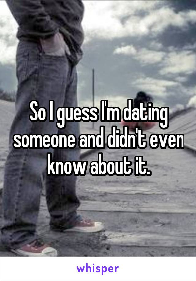 So I guess I'm dating someone and didn't even know about it.