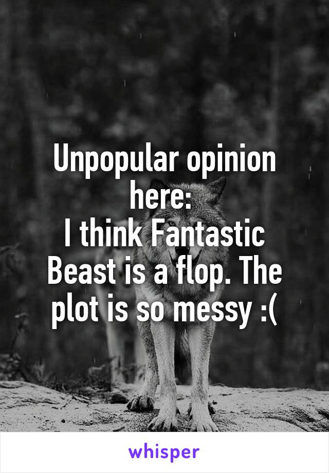 Unpopular opinion here:  I think Fantastic Beast is a flop. The plot is so messy :(