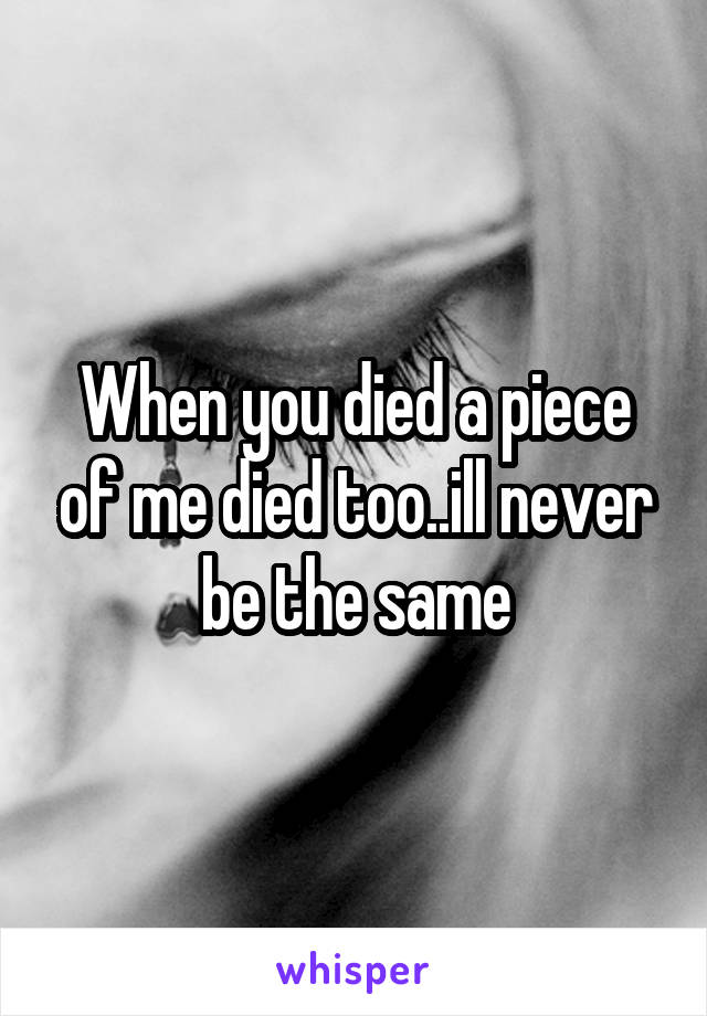 When you died a piece of me died too..ill never be the same