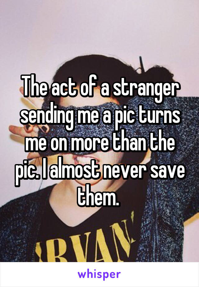 The act of a stranger sending me a pic turns me on more than the pic. I almost never save them.