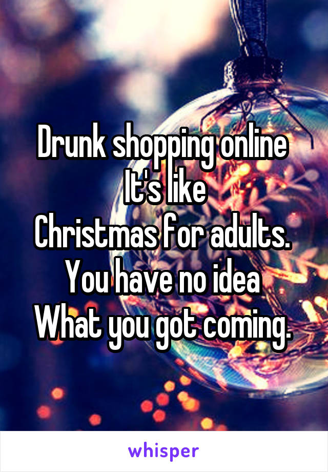 Drunk shopping online  It's like Christmas for adults.  You have no idea  What you got coming.