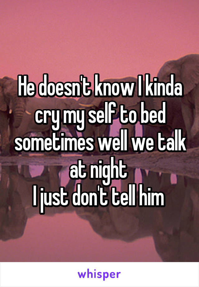 He doesn't know I kinda cry my self to bed sometimes well we talk at night  I just don't tell him