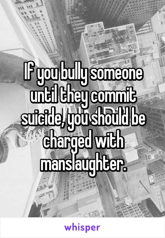 If you bully someone until they commit suicide, you should be charged with manslaughter.