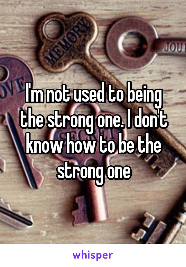 I'm not used to being the strong one. I don't know how to be the strong one