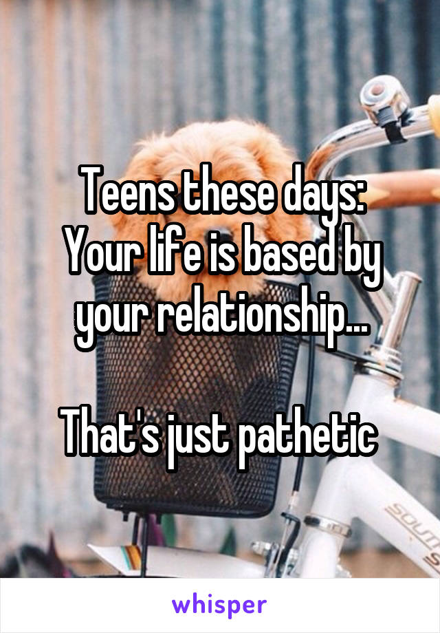 Teens these days: Your life is based by your relationship...  That's just pathetic