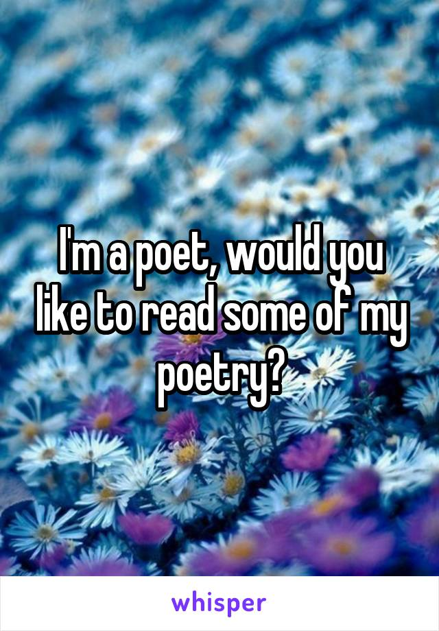 I'm a poet, would you like to read some of my poetry?