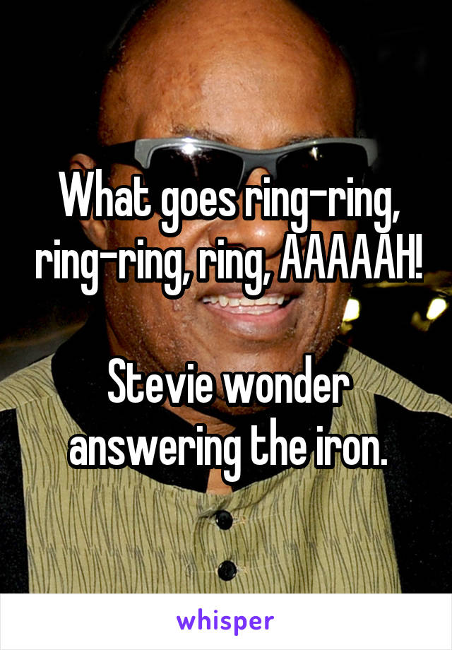What goes ring-ring, ring-ring, ring, AAAAAH!  Stevie wonder answering the iron.