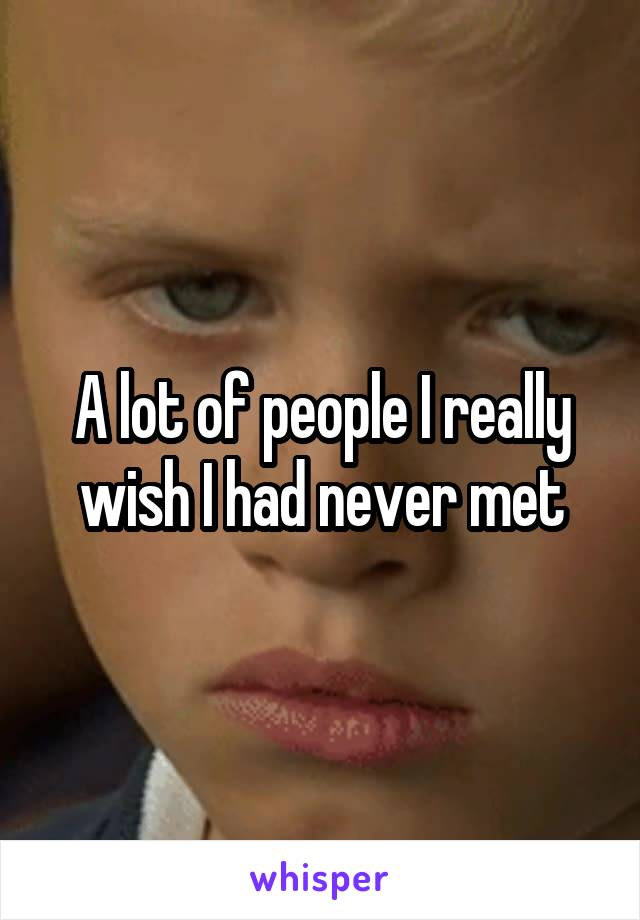 A lot of people I really wish I had never met