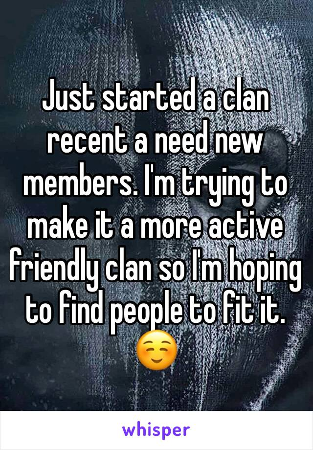 Just started a clan recent a need new members. I'm trying to make it a more active friendly clan so I'm hoping to find people to fit it. ☺️