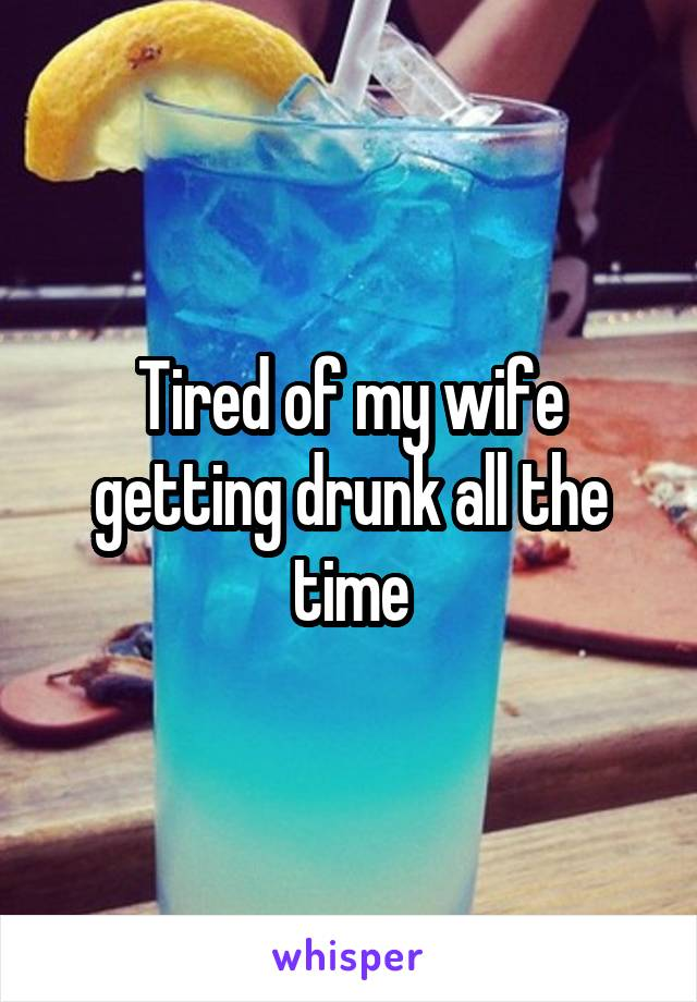 Tired of my wife getting drunk all the time