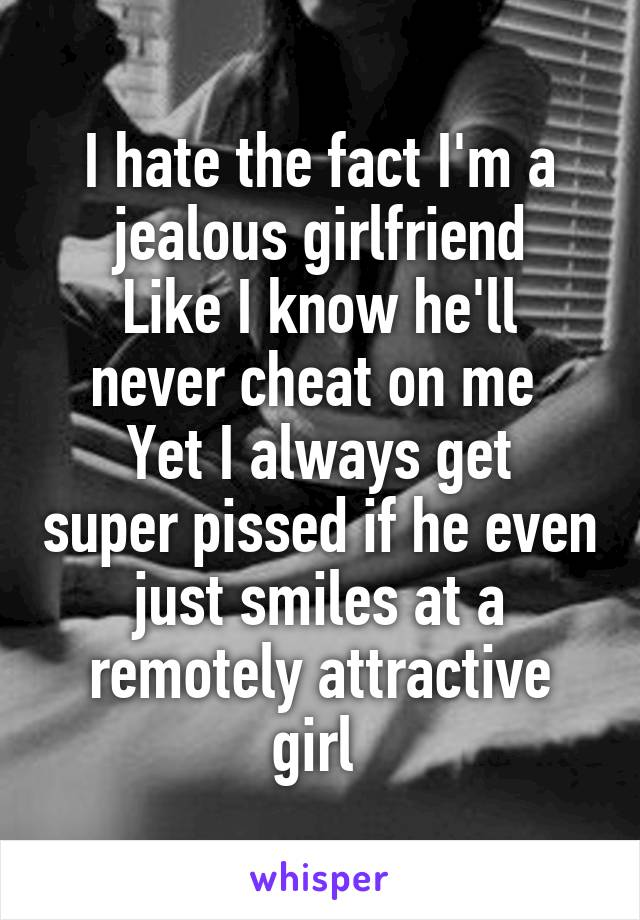 I hate the fact I'm a jealous girlfriend Like I know he'll never cheat on me  Yet I always get super pissed if he even just smiles at a remotely attractive girl